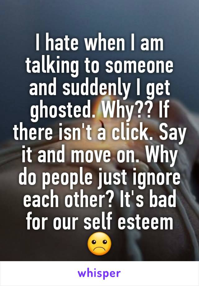 I hate when I am talking to someone and suddenly I get ghosted. Why?? If there isn't a click. Say it and move on. Why do people just ignore each other? It's bad for our self esteem☹