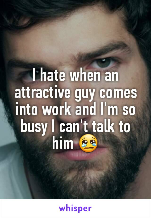 I hate when an attractive guy comes into work and I'm so busy I can't talk to him 😢