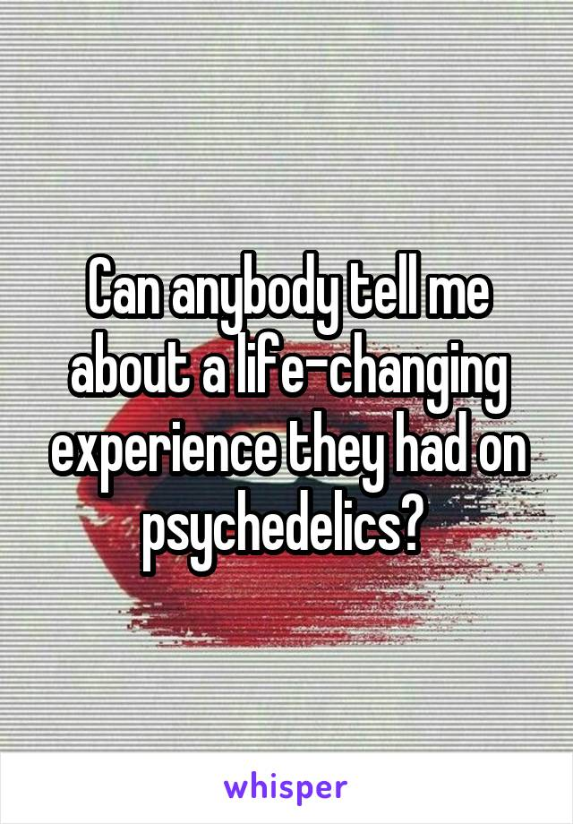 Can anybody tell me about a life-changing experience they had on psychedelics?