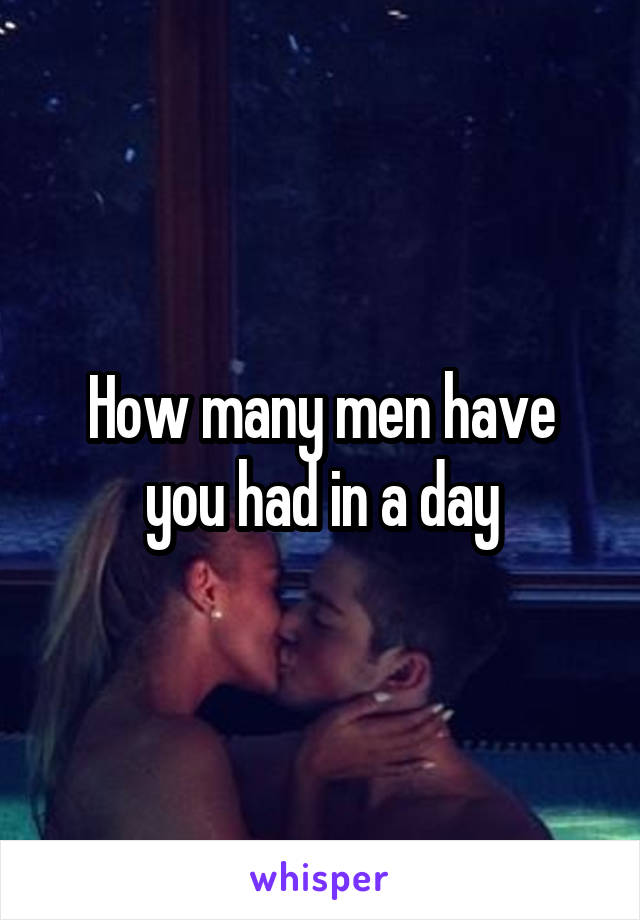 How many men have you had in a day