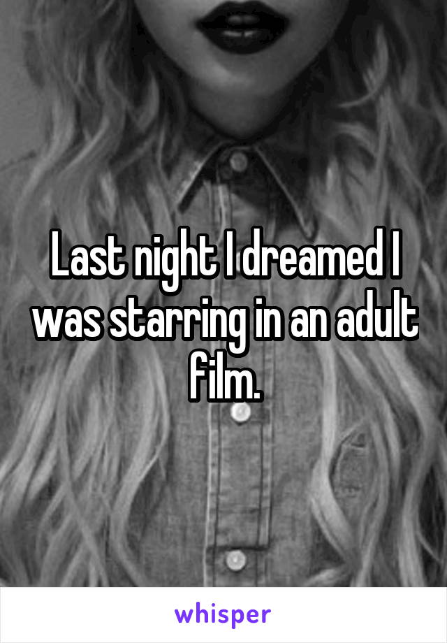 Last night I dreamed I was starring in an adult film.