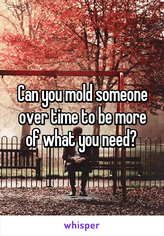 Can you mold someone over time to be more of what you need?