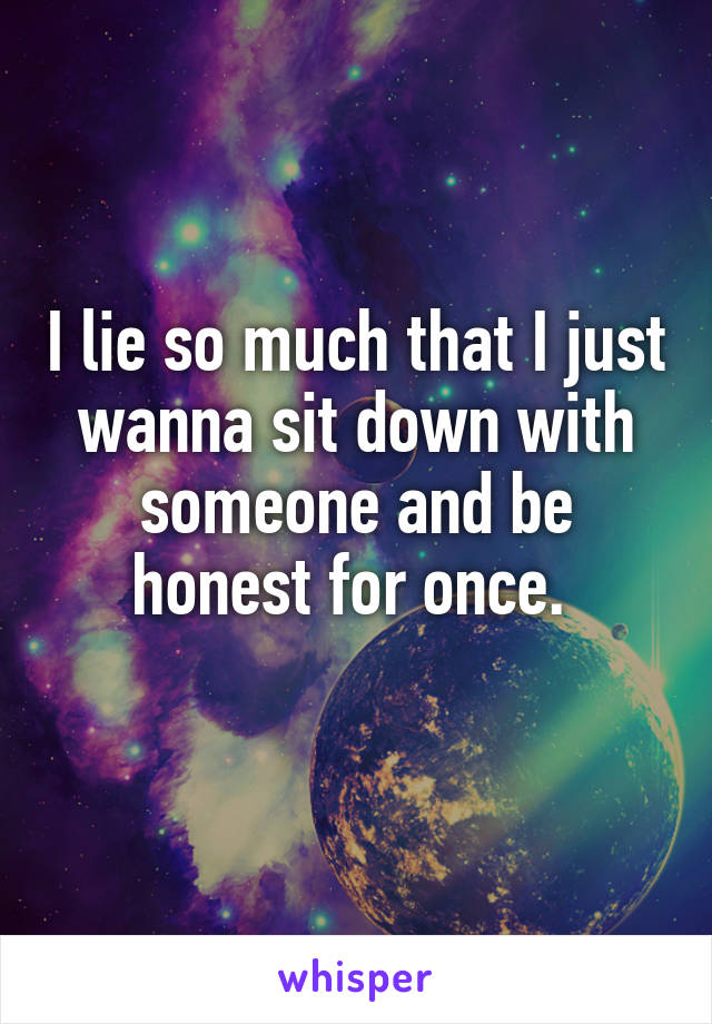 I lie so much that I just wanna sit down with someone and be honest for once.