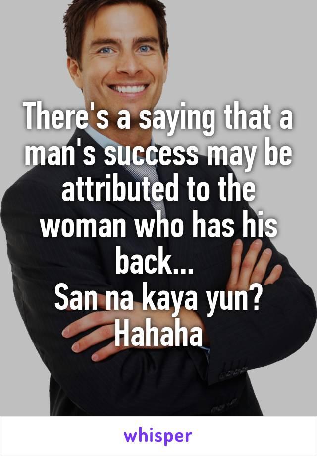 There's a saying that a man's success may be attributed to the woman who has his back...  San na kaya yun? Hahaha