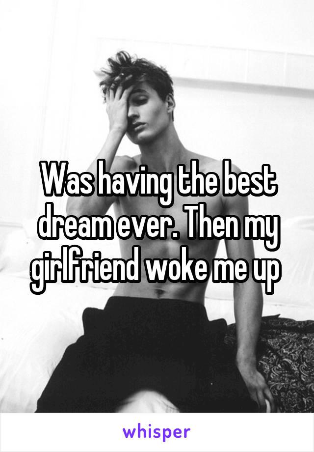 Was having the best dream ever. Then my girlfriend woke me up