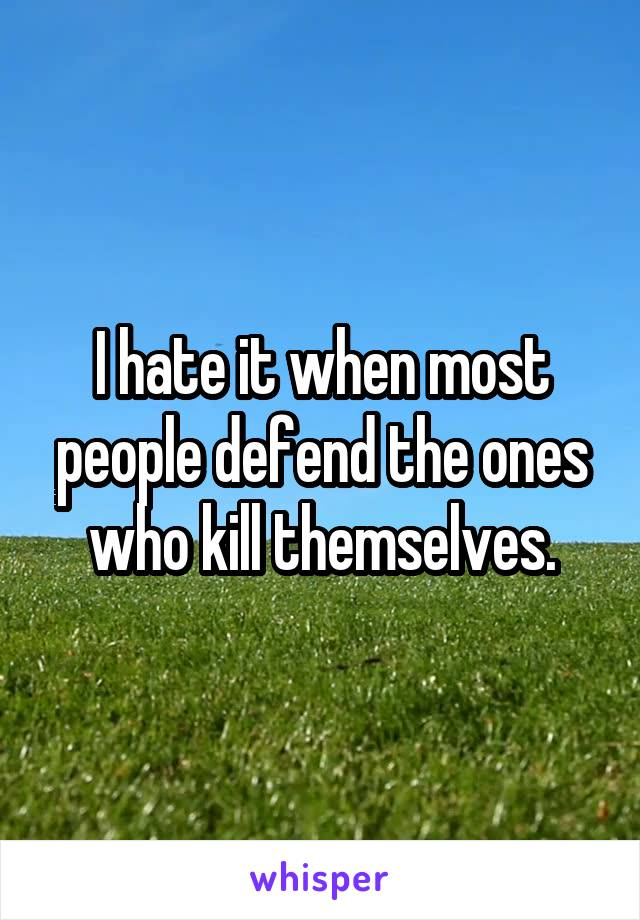 I hate it when most people defend the ones who kill themselves.