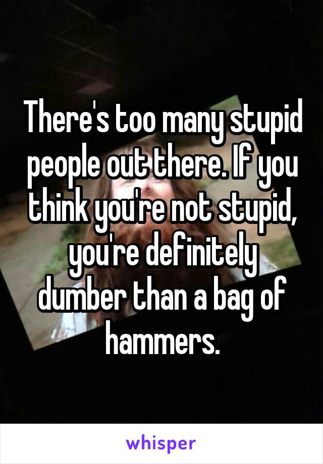 There's too many stupid people out there. If you think you're not stupid, you're definitely dumber than a bag of hammers.