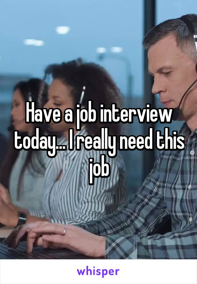 Have a job interview today... I really need this job
