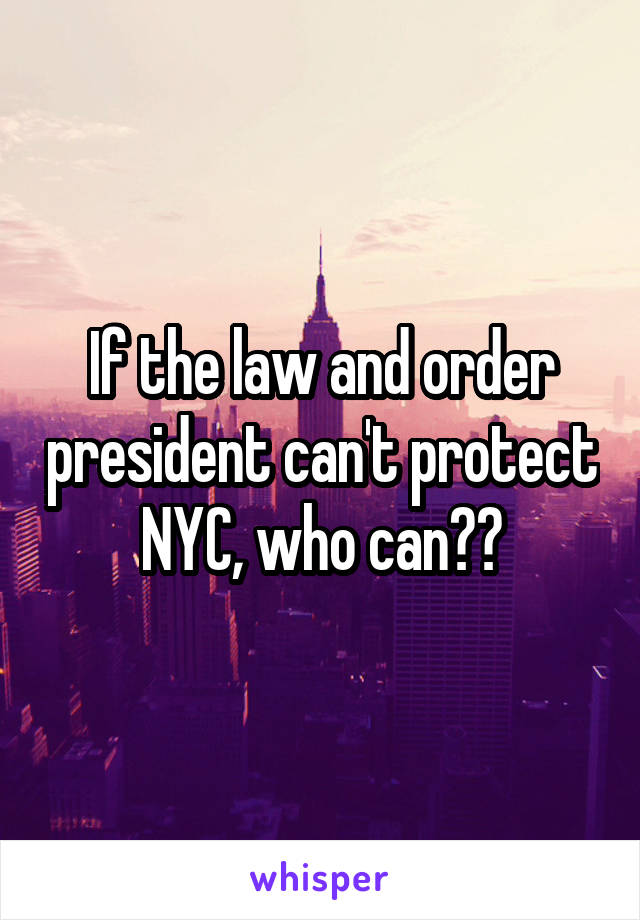 If the law and order president can't protect NYC, who can??