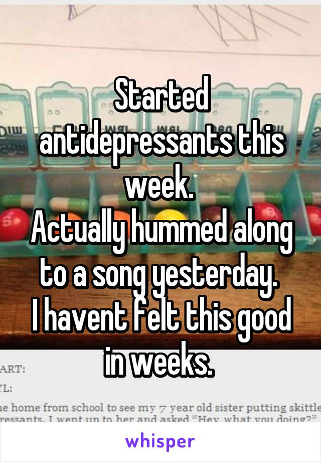 Started antidepressants this week.  Actually hummed along to a song yesterday.  I havent felt this good in weeks.
