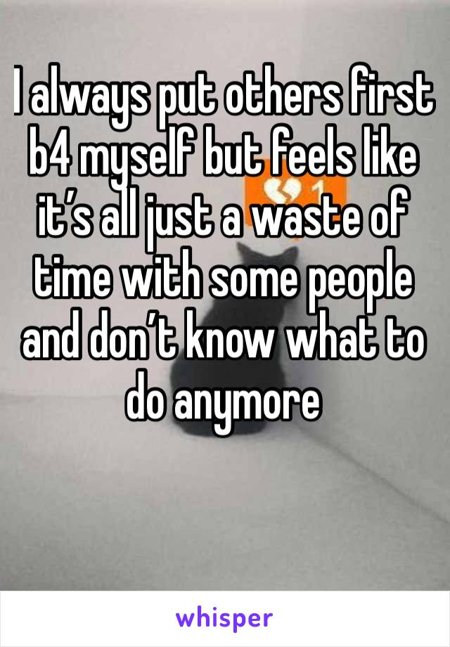 I always put others first b4 myself but feels like it's all just a waste of time with some people and don't know what to do anymore