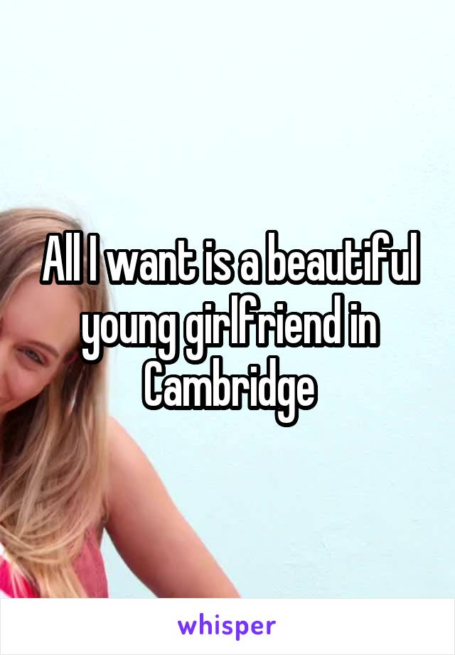 All I want is a beautiful young girlfriend in Cambridge