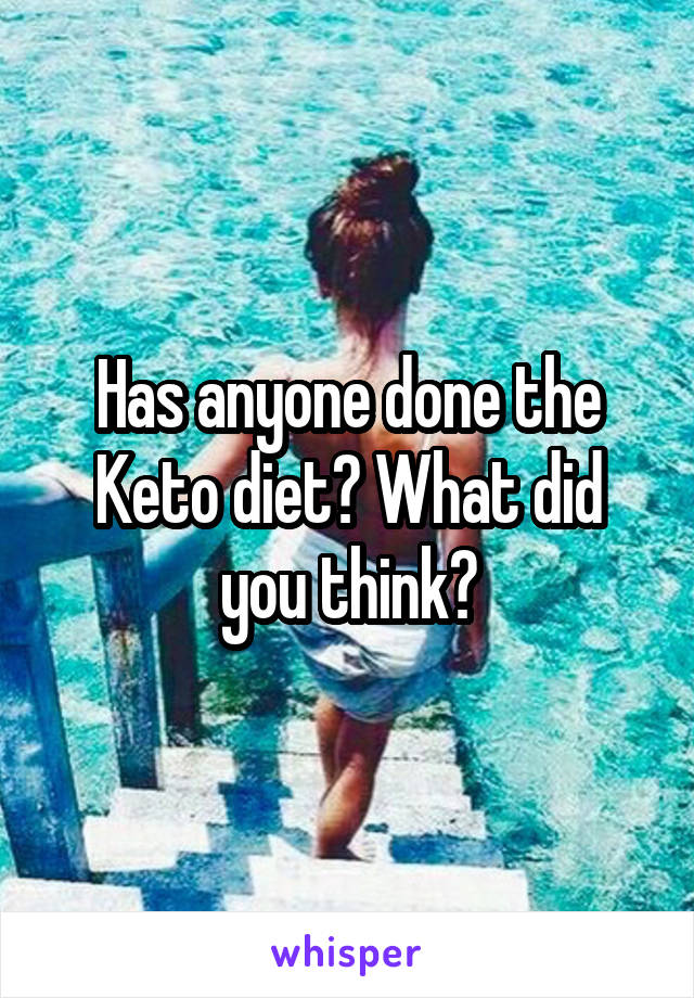 Has anyone done the Keto diet? What did you think?