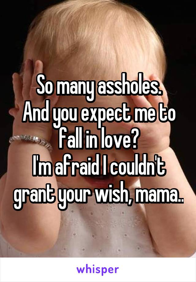 So many assholes. And you expect me to fall in love? I'm afraid I couldn't grant your wish, mama..