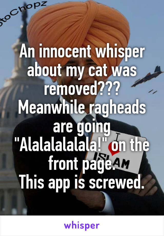 """An innocent whisper about my cat was removed??? Meanwhile ragheads are going """"Alalalalalala!"""" on the front page. This app is screwed."""