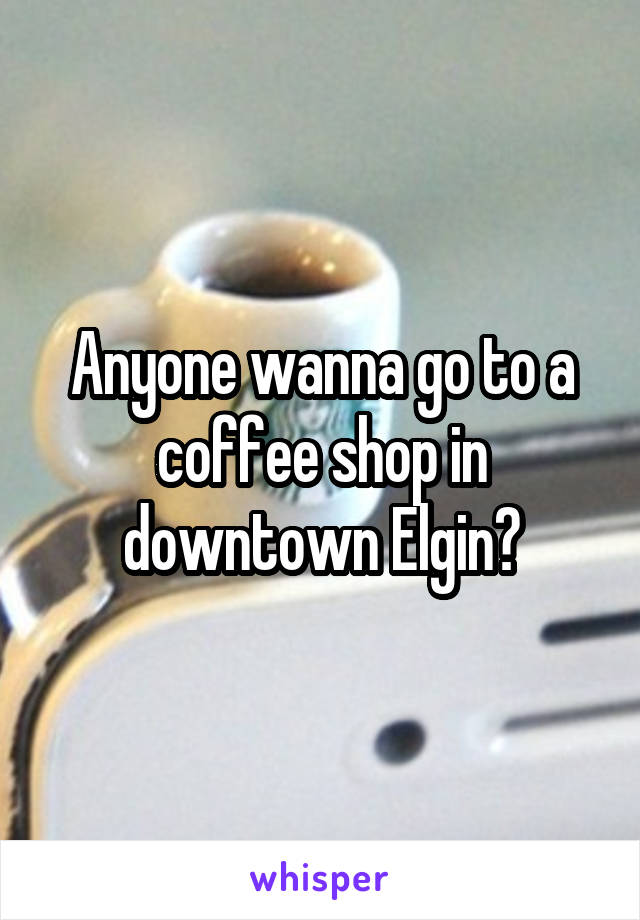 Anyone wanna go to a coffee shop in downtown Elgin?