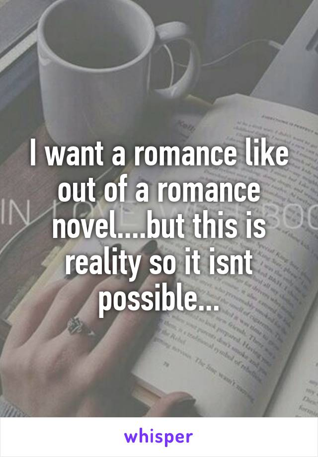 I want a romance like out of a romance novel....but this is reality so it isnt possible...
