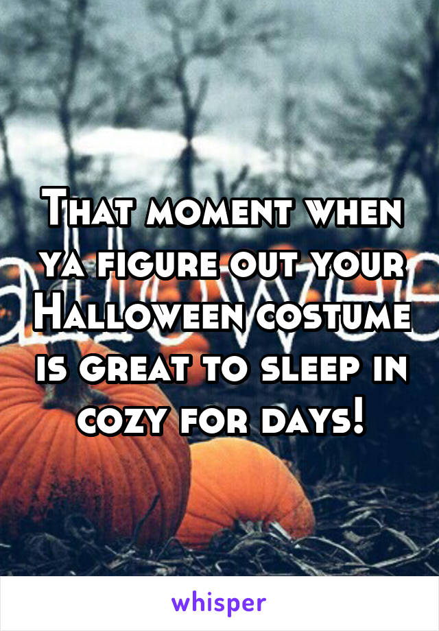 That moment when ya figure out your Halloween costume is great to sleep in cozy for days!