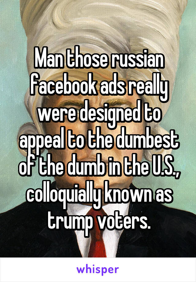 Man those russian facebook ads really were designed to appeal to the dumbest of the dumb in the U.S., colloquially known as trump voters.