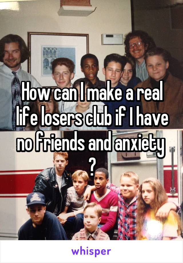 How can I make a real life losers club if I have no friends and anxiety  ?
