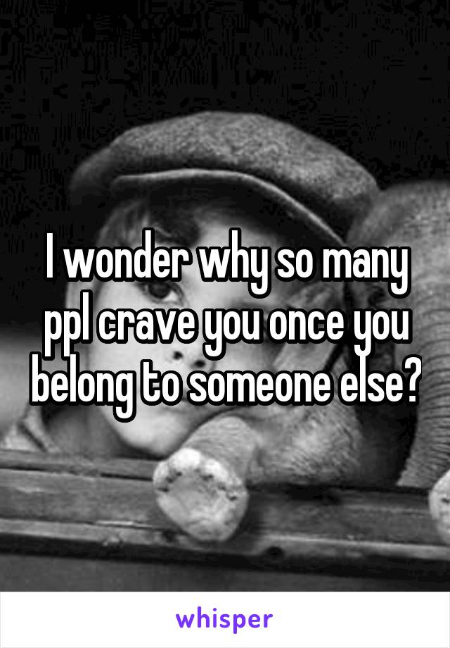I wonder why so many ppl crave you once you belong to someone else?