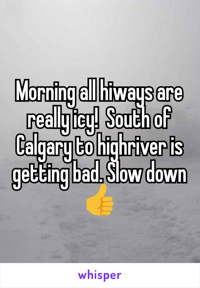 Morning all hiways are really icy!  South of Calgary to highriver is getting bad. Slow down 👍