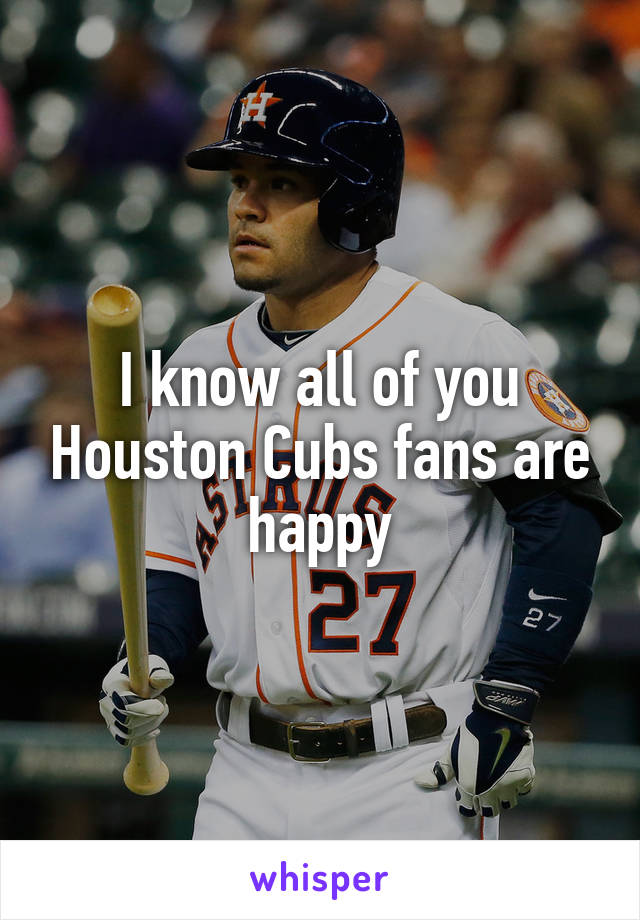 I know all of you Houston Cubs fans are happy