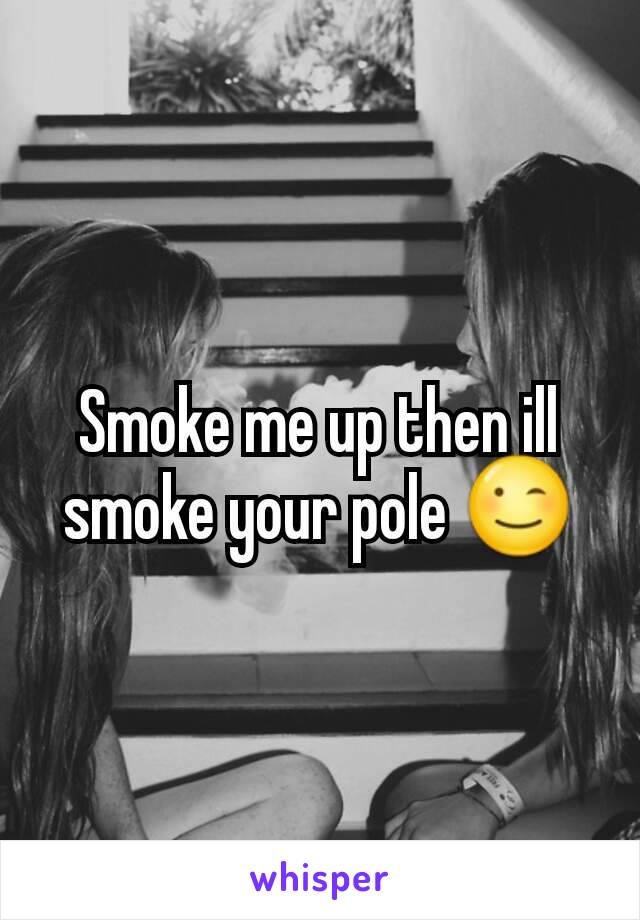 Smoke me up then ill smoke your pole 😉
