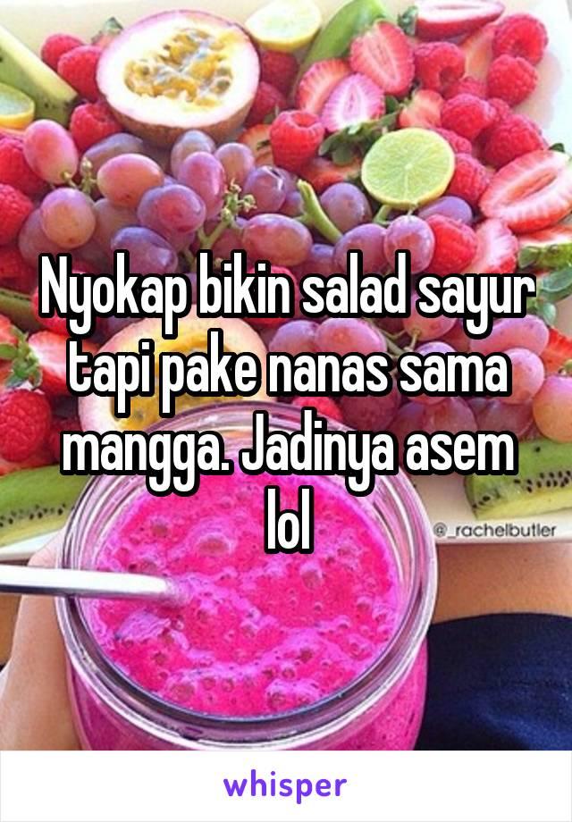 Nyokap bikin salad sayur tapi pake nanas sama mangga. Jadinya asem lol