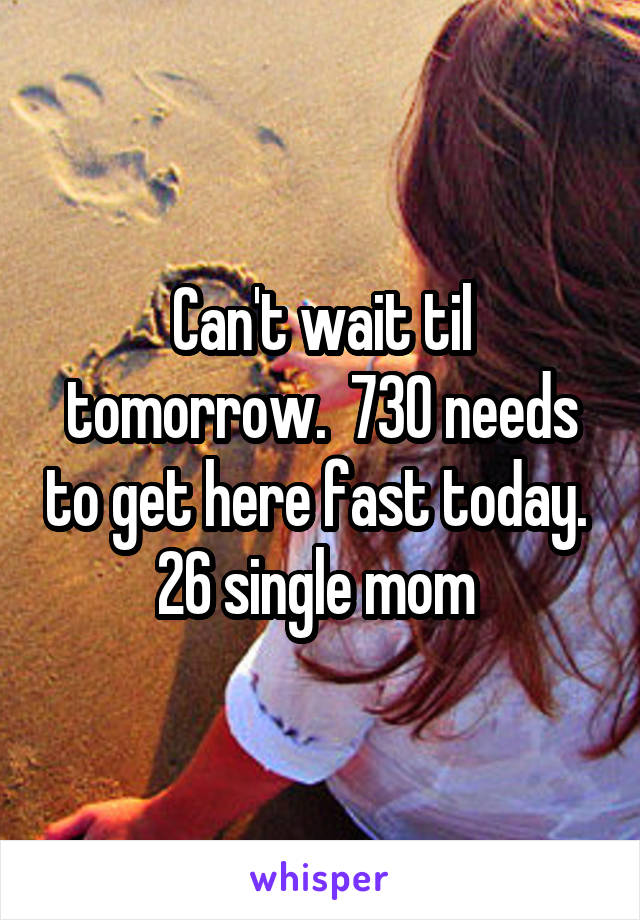 Can't wait til tomorrow.  730 needs to get here fast today.  26 single mom