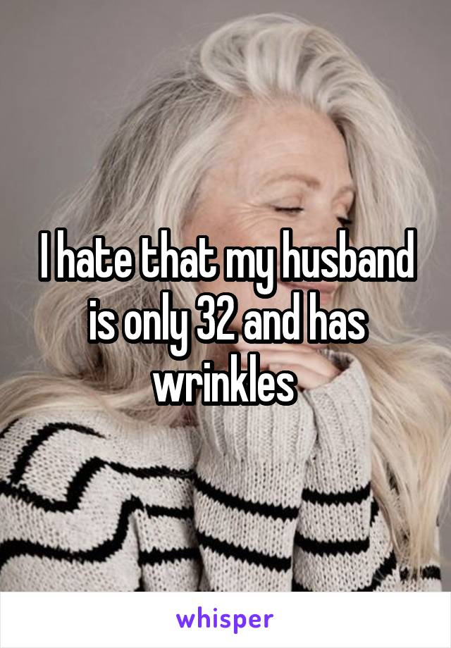 I hate that my husband is only 32 and has wrinkles