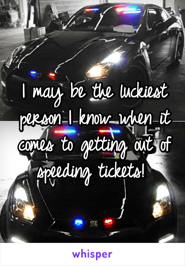 I may be the luckiest person I know when it comes to getting out of speeding tickets!