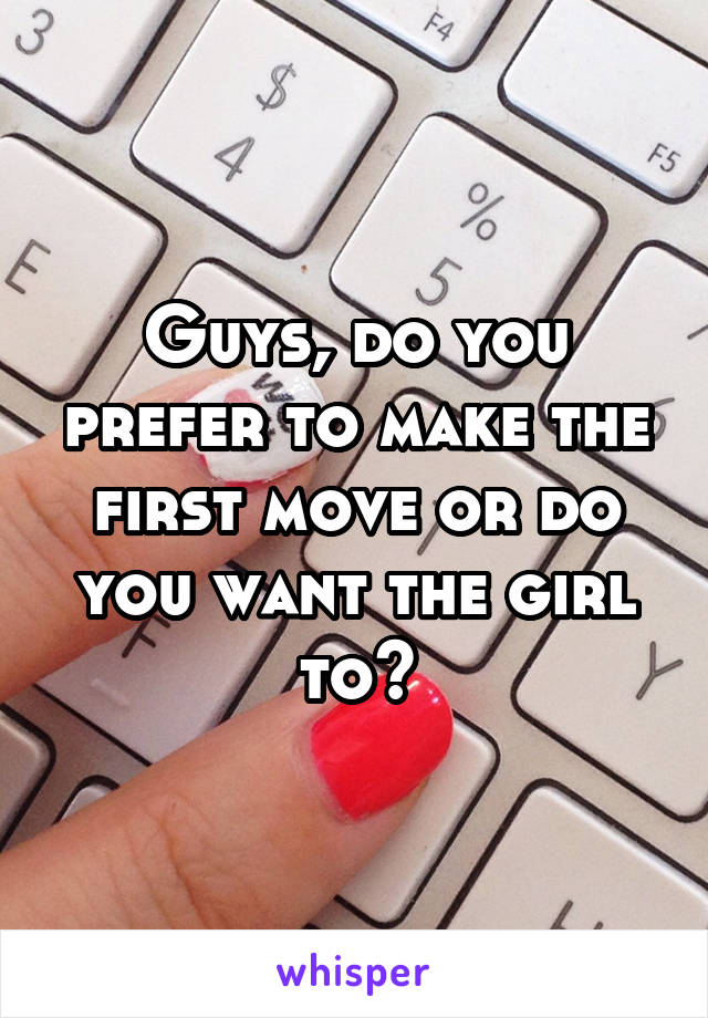 Guys, do you prefer to make the first move or do you want the girl to?