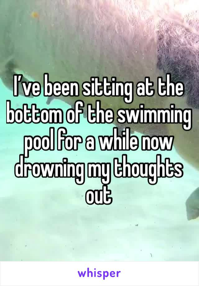 I've been sitting at the bottom of the swimming pool for a while now drowning my thoughts out