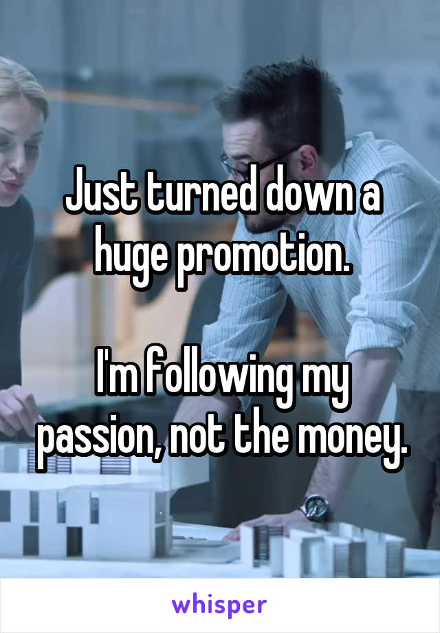 Just turned down a huge promotion.  I'm following my passion, not the money.