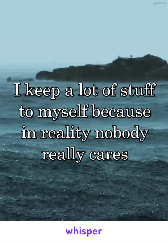 I keep a lot of stuff to myself because in reality nobody really cares