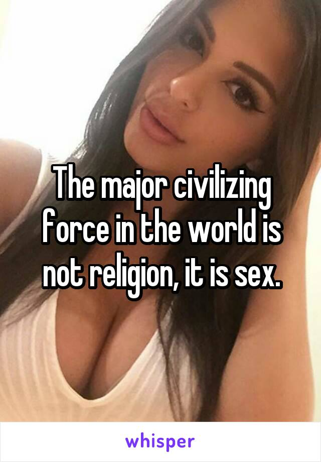 The major civilizing force in the world is not religion, it is sex.