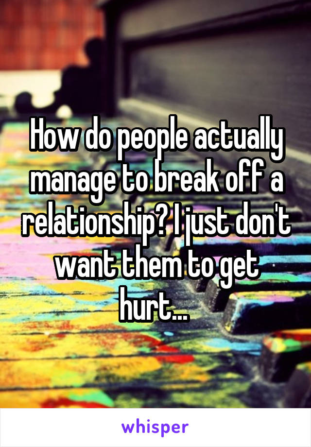 How do people actually manage to break off a relationship? I just don't want them to get hurt...
