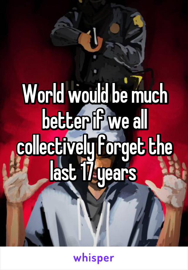 World would be much better if we all collectively forget the last 17 years