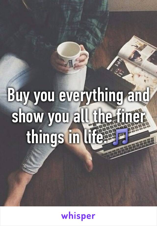 Buy you everything and show you all the finer things in life. 🎵
