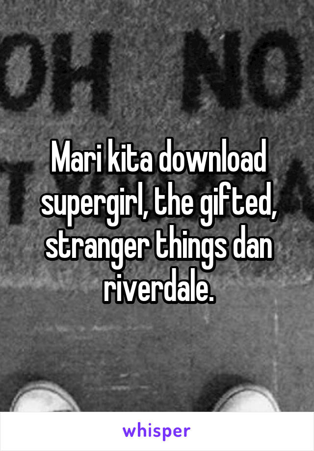 Mari kita download supergirl, the gifted, stranger things dan riverdale.
