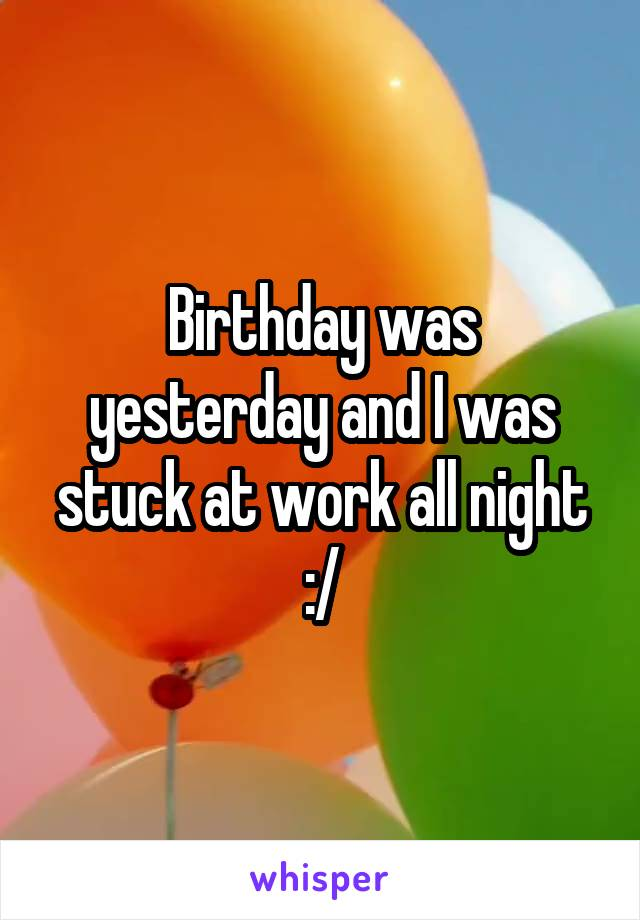 Birthday was yesterday and I was stuck at work all night :/