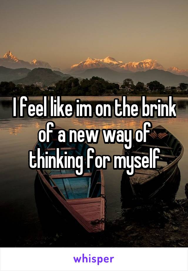 I feel like im on the brink of a new way of thinking for myself
