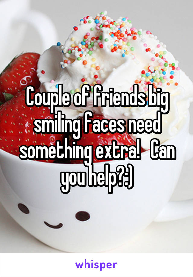 Couple of friends big smiling faces need something extra!   Can you help?:)
