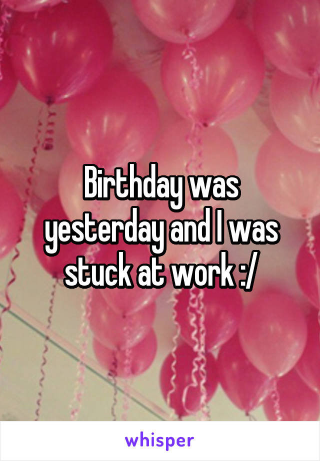 Birthday was yesterday and I was stuck at work :/