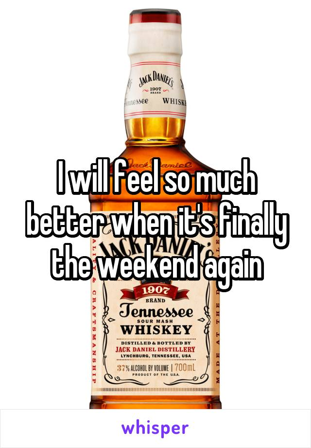 I will feel so much better when it's finally the weekend again