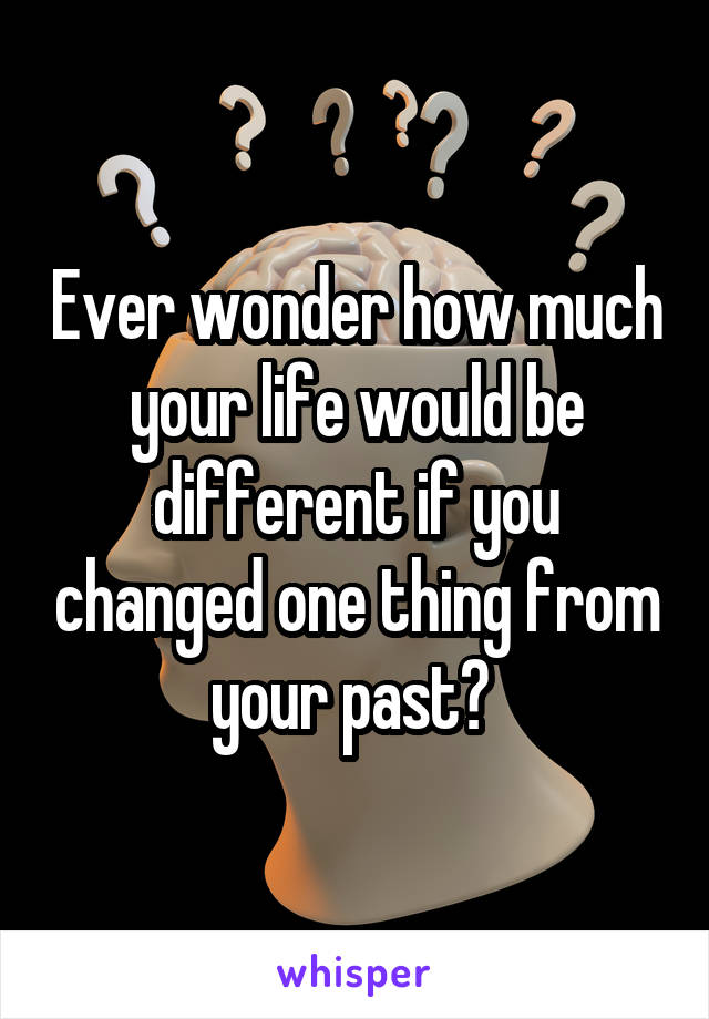Ever wonder how much your life would be different if you changed one thing from your past?