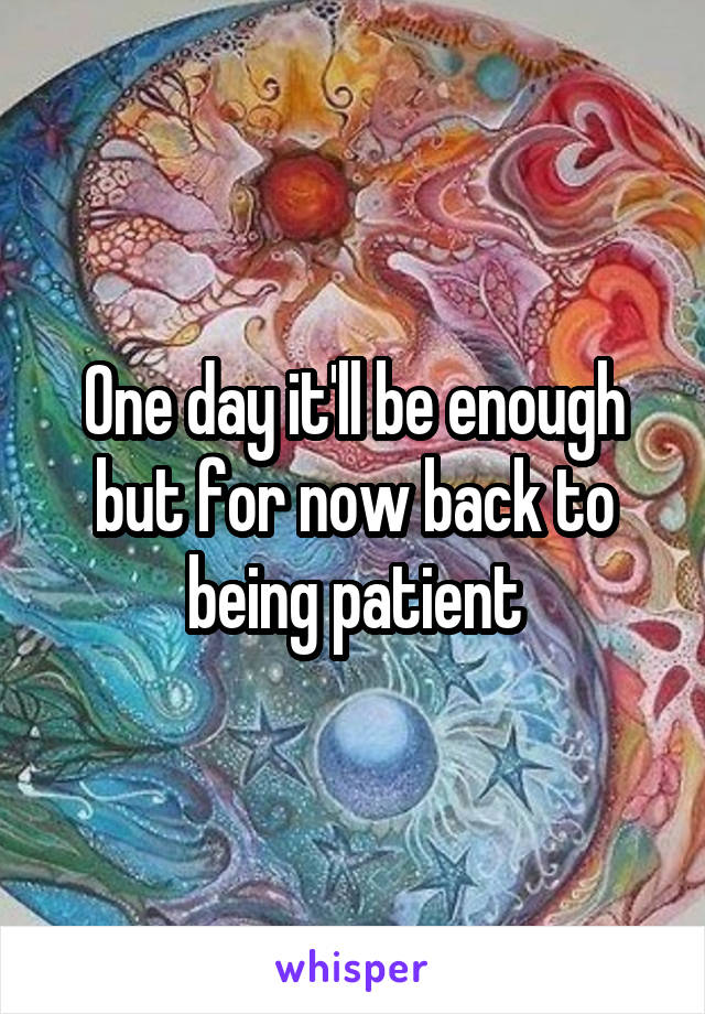 One day it'll be enough but for now back to being patient