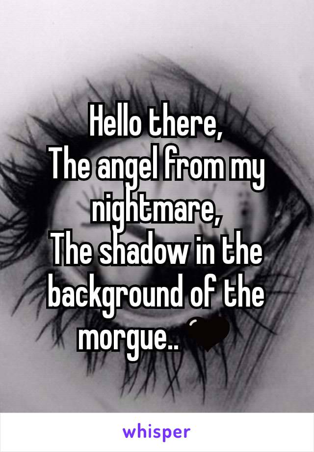 Hello there, The angel from my nightmare, The shadow in the background of the morgue..🖤