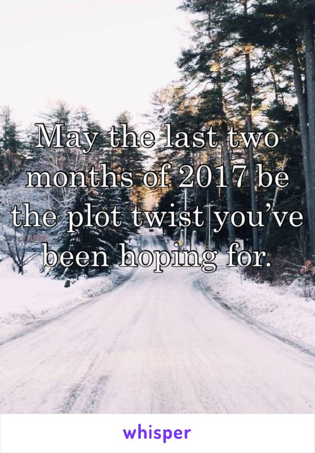 May the last two months of 2017 be the plot twist you've been hoping for.